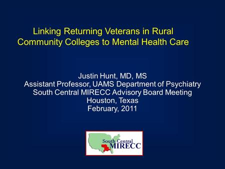 Linking Returning Veterans in Rural Community Colleges to Mental Health Care Justin Hunt, MD, MS Assistant Professor, UAMS Department of Psychiatry South.