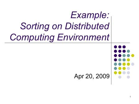 Example: Sorting on Distributed Computing Environment Apr 20, 2009 1.