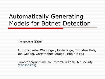 Automatically Generating Models for Botnet Detection Presenter: 葉倚任 Authors: Peter Wurzinger, Leyla Bilge, Thorsten Holz, Jan Goebel, Christopher Kruegel,
