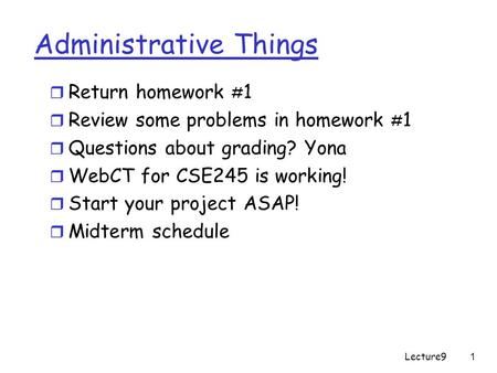 Lecture91 Administrative Things r Return homework # 1 r Review some problems in homework # 1 r Questions about grading? Yona r WebCT for CSE245 is working!