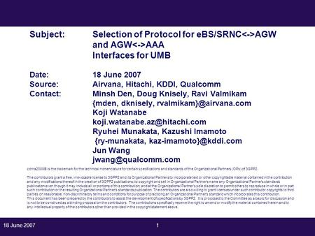 18 June 20071 Subject:Selection of Protocol for eBS/SRNC AGW and AGW AAA Interfaces for UMB Date: 18 June 2007 Source: Airvana, Hitachi, KDDI, Qualcomm.