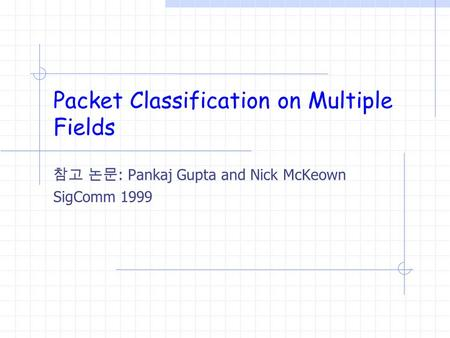 Packet Classification on Multiple Fields 참고 논문 : Pankaj Gupta and Nick McKeown SigComm 1999.