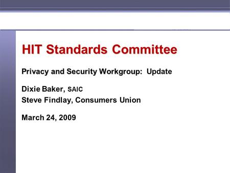 HIT Standards Committee Privacy and Security Workgroup: Privacy and Security Workgroup: Update Dixie Baker, SAIC Steve Findlay, Consumers Union March 24,