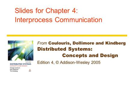 Slides for Chapter 4: Interprocess Communication From Coulouris, Dollimore and Kindberg Distributed Systems: Concepts and Design Edition 4, © Addison-Wesley.