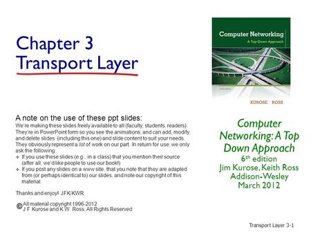 Transport Layer 3-1 Chapter 3 Transport Layer Computer Networking: A Top Down Approach 6 th edition Jim Kurose, Keith Ross Addison-Wesley March 2012 A.