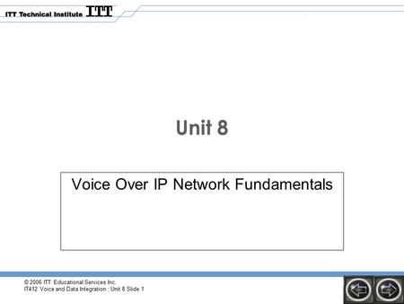 © 2006 ITT Educational Services Inc. IT412 Voice and Data Integration : Unit 8 Slide 1 Unit 8 Voice Over IP Network Fundamentals.