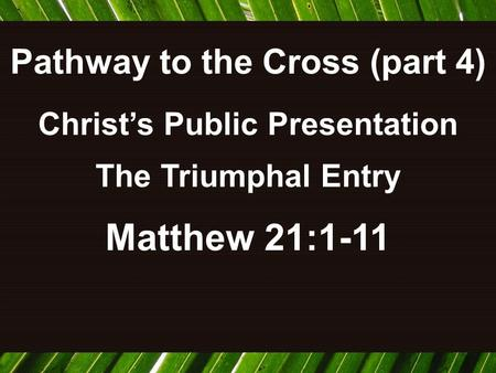 Pathway to the Cross (part 4) Christ's Public Presentation The Triumphal Entry Matthew 21:1-11.