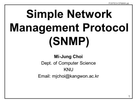 POSTECH DP&NM Lab 1 Simple Network Management Protocol (SNMP) Mi-Jung Choi Dept. of Computer Science KNU