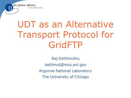 UDT as an Alternative Transport Protocol for GridFTP Raj Kettimuthu Argonne National Laboratory The University of Chicago.
