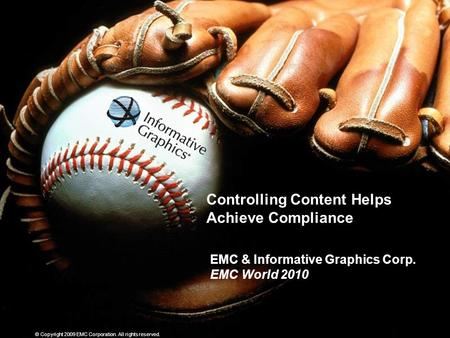 © Copyright 2009 EMC Corporation. All rights reserved. Controlling Content Helps Achieve Compliance EMC & Informative Graphics Corp. EMC World 2010.