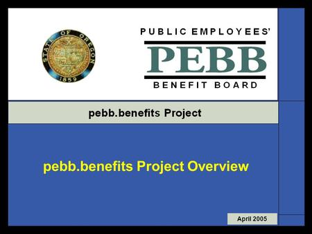 April 2005 pebb.benefits Project Overview. Page 1  Approx. 129 PEBB agencies  Over 110,000 members  17 databases for benefit administration  Paper.