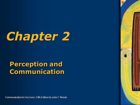 Communication In Our Lives, Fifth Edition by Julia T. Woods Chapter 2 Perception and Communication.
