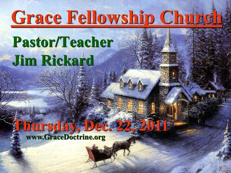 Grace Fellowship Church Pastor/Teacher Jim Rickard www.GraceDoctrine.org Thursday, Dec. 22, 2011.