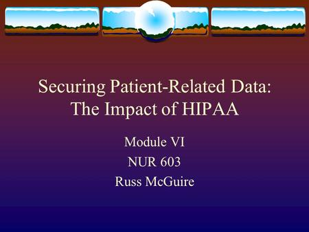 Securing Patient-Related Data: The Impact of HIPAA Module VI NUR 603 Russ McGuire.