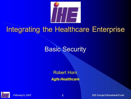 February 8, 2005IHE Europe Educational Event 1 Integrating the Healthcare Enterprise Basic Security Robert Horn Agfa Healthcare.