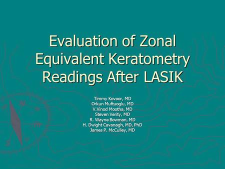Evaluation of Zonal Equivalent Keratometry Readings After LASIK Timmy Kovoor, MD Orkun Muftuoglu, MD V.Vinod Mootha, MD Steven Verity, MD R. Wayne Bowman,