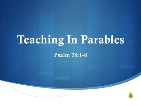  Teaching In Parables Psalm 78:1-8. What Is A Parable?  An earthly illustration laid along side of a spiritual application  Many times, a comparison.