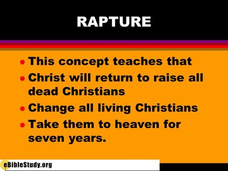 RAPTURE l This concept teaches that l Christ will return to raise all dead Christians l Change all living Christians l Take them to heaven for seven years.
