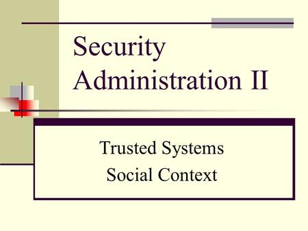 Security Administration II Trusted Systems Social Context.