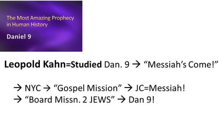 "Leopold Kahn =Studied Dan. 9  ""Messiah's Come!""  NYC  ""Gospel Mission""  JC=Messiah!  ""Board Missn. 2 JEWS""  Dan 9!"