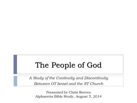 The People of God A Study of the Continuity and Discontinuity Between OT Israel and the NT Church Presented by Chris Reeves Alpharetta Bible Study, August.