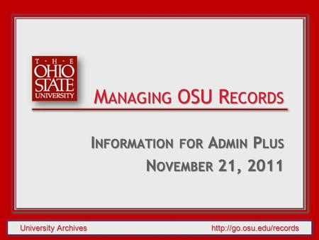 University Archives  I NFORMATION FOR A DMIN P LUS N OVEMBER 21, 2011 M ANAGING OSU R ECORDS.