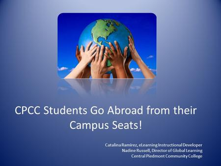 CPCC Students Go Abroad from their Campus Seats! Catalina Ramírez, eLearning Instructional Developer Nadine Russell, Director of Global Learning Central.