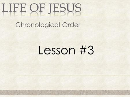 Chronological Order Lesson #3. 1. No Miracles 2. No Teaching/Proclamation 3. Left Home at Age of 30.