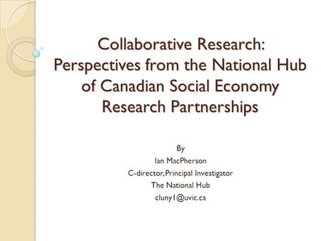 Collaborative Research: Perspectives from the National Hub of Canadian Social Economy Research Partnerships By Ian MacPherson C-director, Principal Investigator.