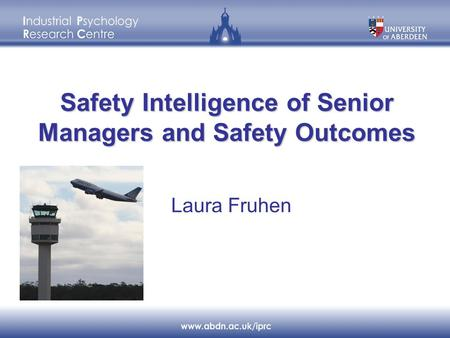 Safety Intelligence of Senior Managers and Safety Outcomes Laura Fruhen.