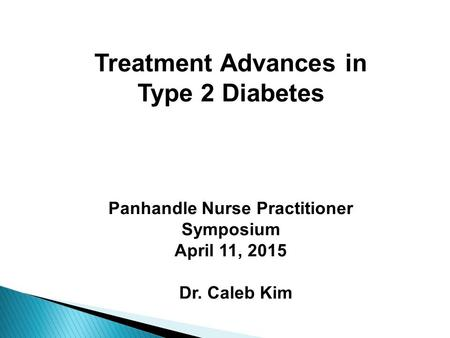 Treatment Advances in Type 2 Diabetes Panhandle Nurse Practitioner Symposium April 11, 2015 Dr. Caleb Kim.