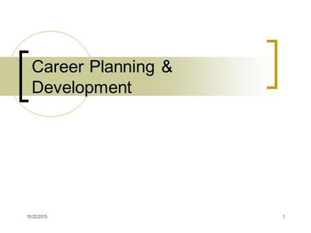 10/22/20151 Career Planning & Development. 10/22/20152 Career Planning Process Process of studying careers, assessing yourself in terms of careers, &