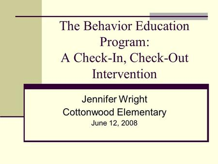 The Behavior Education Program: A Check-In, Check-Out Intervention Jennifer Wright Cottonwood Elementary June 12, 2008.