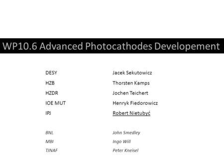 WP10.6 Advanced Photocathodes Developement DESYJacek Sekutowicz HZBThorsten Kamps HZDRJochen Teichert IOE MUTHenryk Fiedorowicz IPJRobert Nietubyć BNLJohn.
