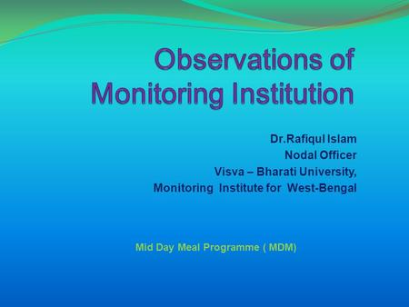Dr.Rafiqul Islam Nodal Officer Visva – Bharati University, Monitoring Institute for West-Bengal Mid Day Meal Programme ( MDM)