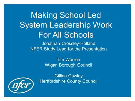 Making School Led System Leadership Work For All Schools Jonathan Crossley-Holland NFER Study Lead for the Presentation Tim Warren Wigan Borough Council.