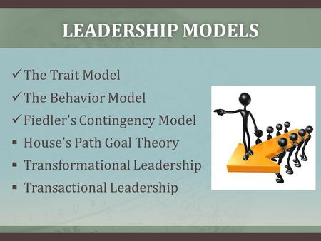 LEADERSHIP MODELSLEADERSHIP MODELS The Trait Model The Behavior Model Fiedler's Contingency Model  House's Path Goal Theory  Transformational Leadership.