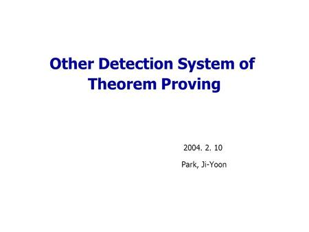 Other Detection System of Theorem Proving 2004. 2. 10 Park, Ji-Yoon.
