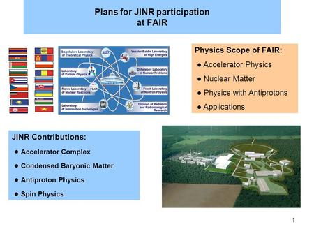 1 Plans for JINR participation at FAIR JINR Contributions: ● Accelerator Complex ● Condensed Baryonic Matter ● Antiproton Physics ● Spin Physics Physics.