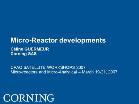 Micro-Reactor developments Céline GUERMEUR Corning SAS CPAC SATELLITE WORKSHOPS 2007 Micro-reactors and Micro-Analytical – March 19-21, 2007.