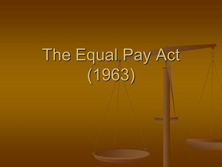 The Equal Pay Act (1963). The Equal Pay Act of 1963 A little history: In 1942, as American women man the home front during World War II, the National.