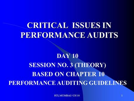 RTI, MUMBAI / CH 101 CRITICAL ISSUES IN PERFORMANCE AUDITS DAY 10 SESSION NO. 3 (THEORY) BASED ON CHAPTER 10 PERFORMANCE AUDITING GUIDELINES.