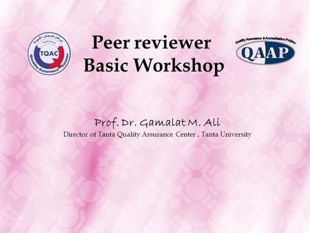 Peer reviewer Basic Workshop Prof. Dr. Gamalat M. Ali Director of Tanta Quality Assurance Center, Tanta University.