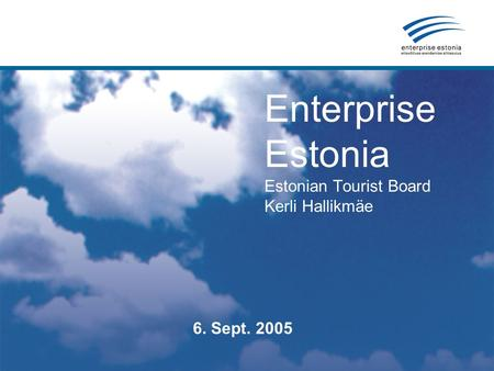 Enterprise Estonia Estonian Tourist Board Kerli Hallikmäe 6. Sept. 2005.