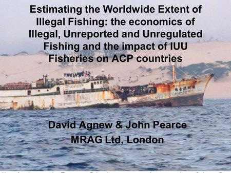 Estimating the Worldwide Extent of Illegal Fishing: the economics of Illegal, Unreported and Unregulated Fishing and the impact of IUU Fisheries on ACP.