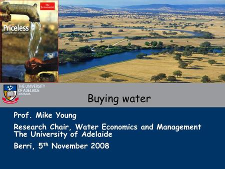 Prof. Mike Young Research Chair, Water Economics and Management The University of Adelaide Berri, 5 th November 2008 Buying water.