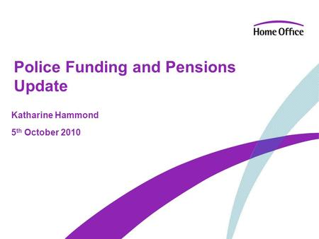 Police Funding and Pensions Update Katharine Hammond 5 th October 2010.