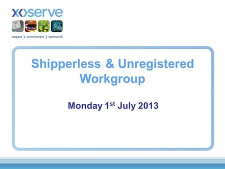 Shipperless & Unregistered Workgroup Monday 1 st July 2013.