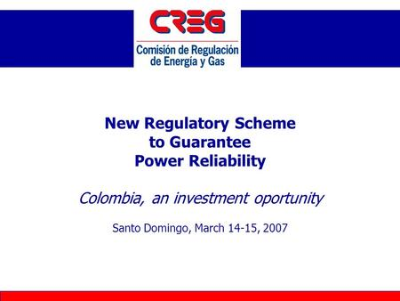 New Regulatory Scheme to Guarantee Power Reliability Colombia, an investment oportunity Santo Domingo, March 14-15, 2007.
