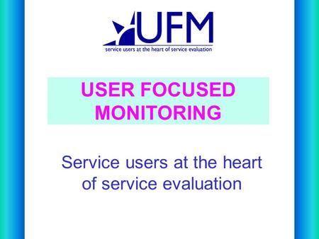 Service users at the heart of service evaluation USER FOCUSED MONITORING.